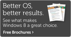 Better OS, better results. Free Windows 8 brochures.